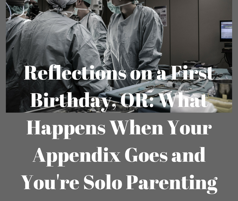 Reflections on a First Birthday, OR: When Your Appendix Goes While You're Solo Parenting